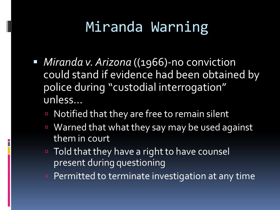 Miranda Warning Miranda v. Arizona ((1966)-no conviction could stand if evidence had been obtained by police during custodial interrogation unless… No