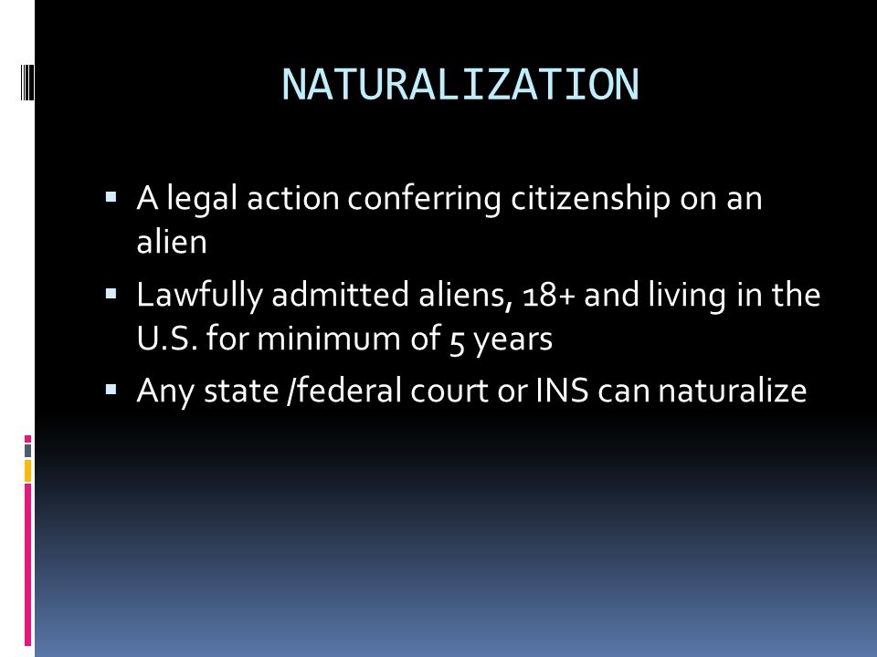 NATURALIZATION A legal action conferring citizenship on an alien Lawfully admitted aliens, 18+ and living in the U.S. for minimum of 5 years Any state