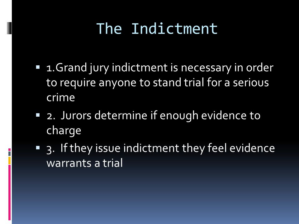 The Indictment 1.Grand jury indictment is necessary in order to require anyone to stand trial for a serious crime 2. Jurors determine if enough eviden