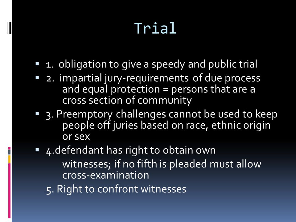 Trial 1. obligation to give a speedy and public trial 2. impartial jury-requirements of due process and equal protection = persons that are a cross se
