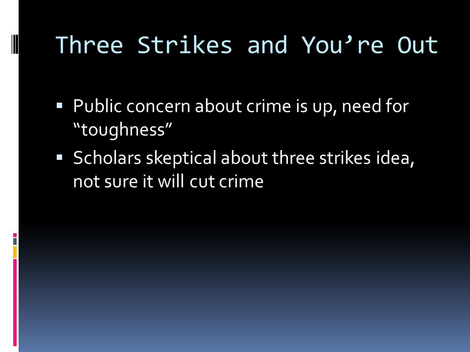 Three Strikes and Youre Out Public concern about crime is up, need for toughness Scholars skeptical about three strikes idea, not sure it will cut cri