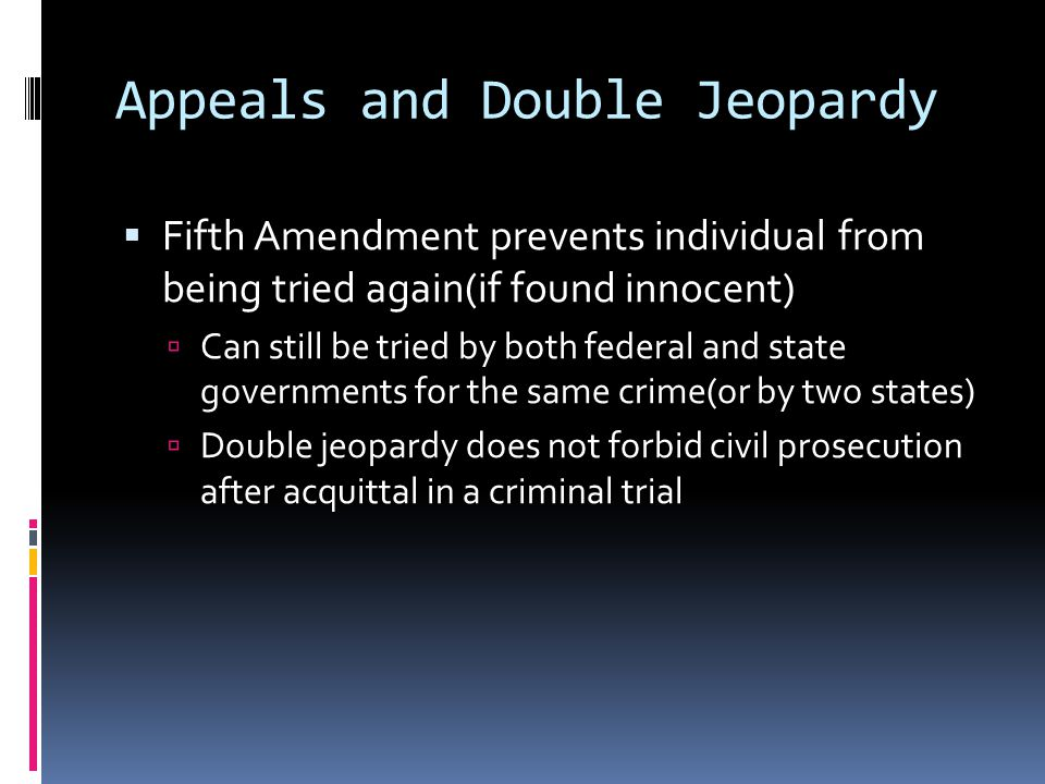 Appeals and Double Jeopardy Fifth Amendment prevents individual from being tried again(if found innocent) Can still be tried by both federal and state