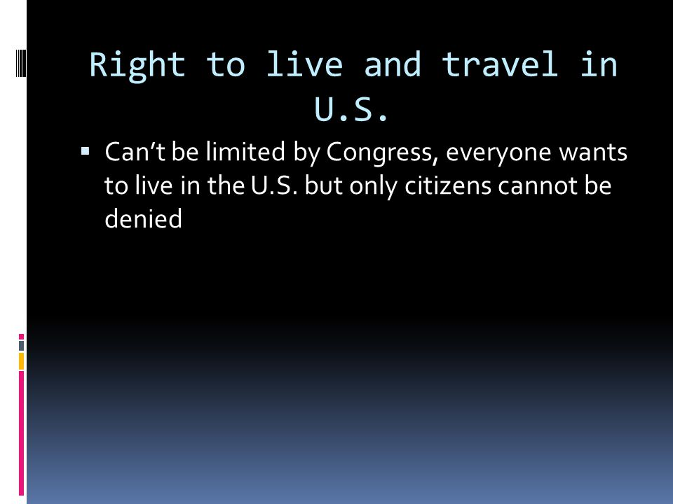 Right to live and travel in U.S. Cant be limited by Congress, everyone wants to live in the U.S. but only citizens cannot be denied