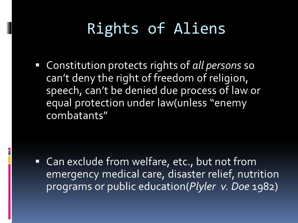 Rights of Aliens Constitution protects rights of all persons so cant deny the right of freedom of religion, speech, cant be denied due process of law