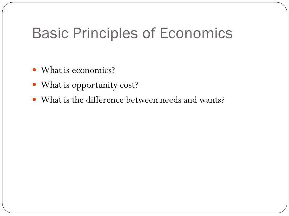 Basic Principles of Economics What is economics? What is opportunity cost? What is the difference between needs and wants?