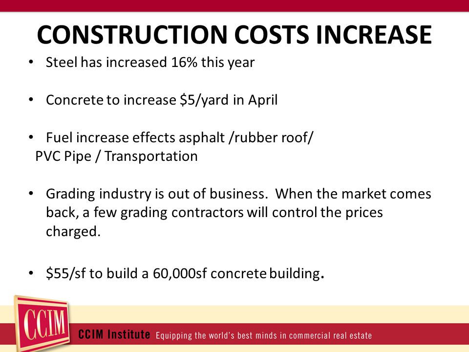 CONSTRUCTION COSTS INCREASE Steel has increased 16% this year Concrete to increase $5/yard in April Fuel increase effects asphalt /rubber roof/ PVC Pipe / Transportation Grading industry is out of business.