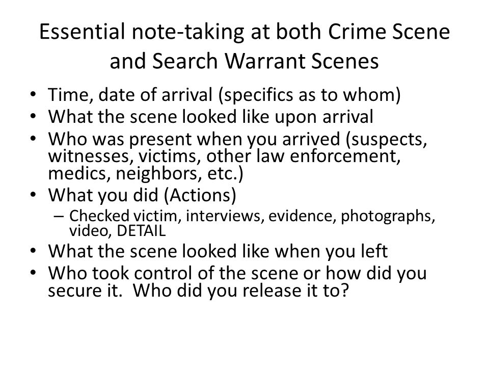 Essential note-taking at both Crime Scene and Search Warrant Scenes Time, date of arrival (specifics as to whom) What the scene looked like upon arriv