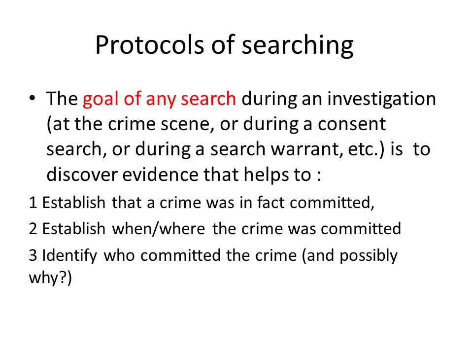 Protocols of searching The goal of any search during an investigation (at the crime scene, or during a consent search, or during a search warrant, etc.) is to discover evidence that helps to : 1 Establish that a crime was in fact committed, 2 Establish when/where the crime was committed 3 Identify who committed the crime (and possibly why?)