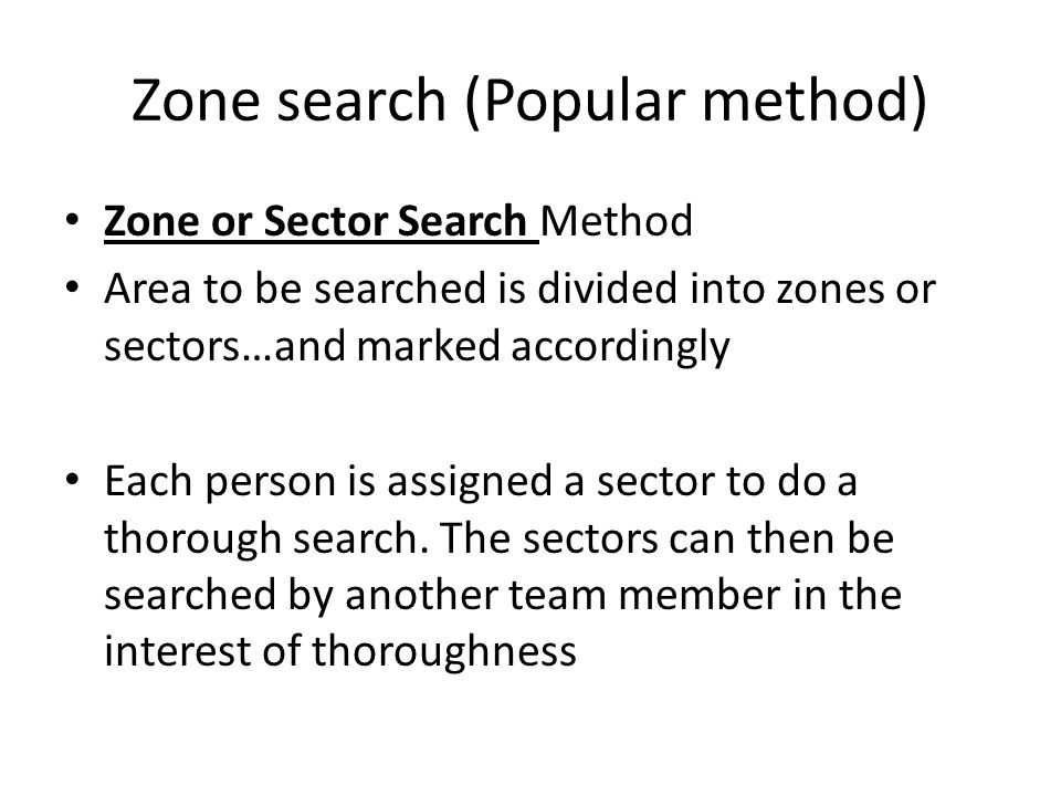 Zone search (Popular method) Zone or Sector Search Method Area to be searched is divided into zones or sectors…and marked accordingly Each person is assigned a sector to do a thorough search.