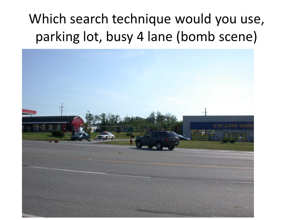 Which search technique would you use, parking lot, busy 4 lane (bomb scene)