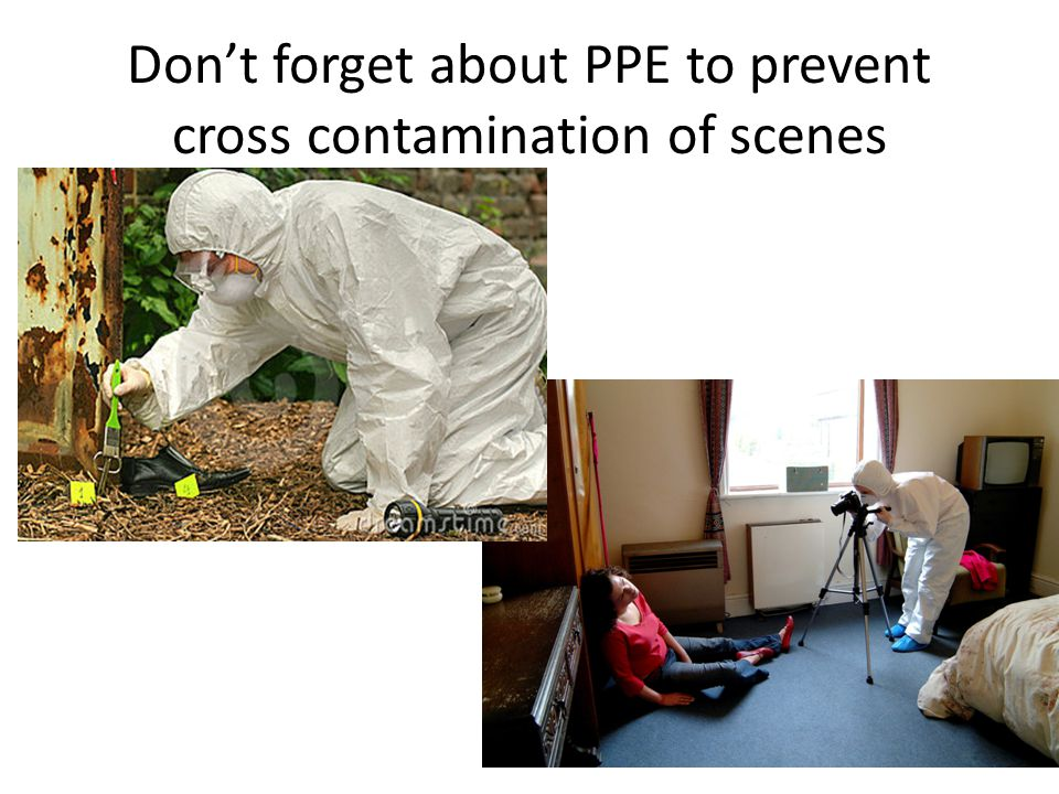 Dont forget about PPE to prevent cross contamination of scenes