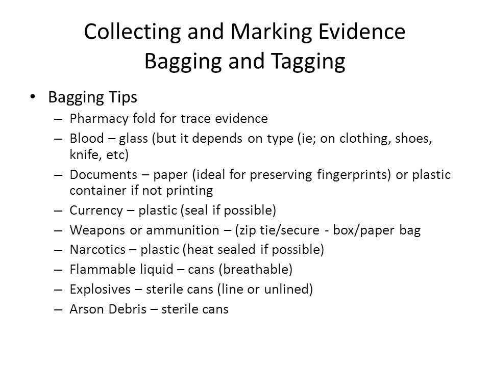 Collecting and Marking Evidence Bagging and Tagging Bagging Tips – Pharmacy fold for trace evidence – Blood – glass (but it depends on type (ie; on clothing, shoes, knife, etc) – Documents – paper (ideal for preserving fingerprints) or plastic container if not printing – Currency – plastic (seal if possible) – Weapons or ammunition – (zip tie/secure - box/paper bag – Narcotics – plastic (heat sealed if possible) – Flammable liquid – cans (breathable) – Explosives – sterile cans (line or unlined) – Arson Debris – sterile cans