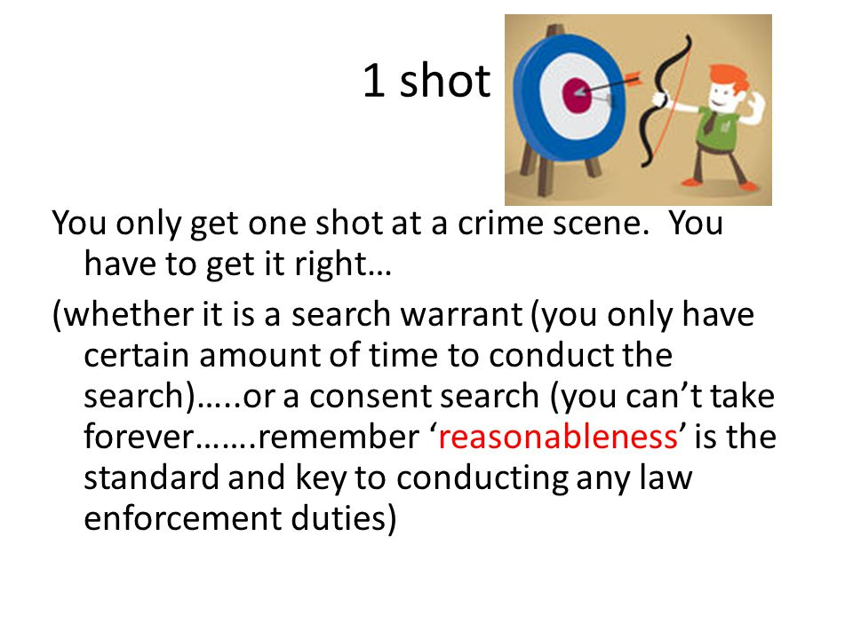 1 shot You only get one shot at a crime scene. You have to get it right… (whether it is a search warrant (you only have certain amount of time to cond