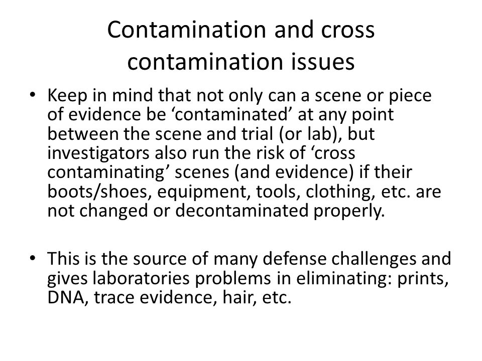 Contamination and cross contamination issues Keep in mind that not only can a scene or piece of evidence be contaminated at any point between the scen