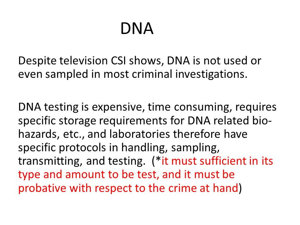 DNA Despite television CSI shows, DNA is not used or even sampled in most criminal investigations.