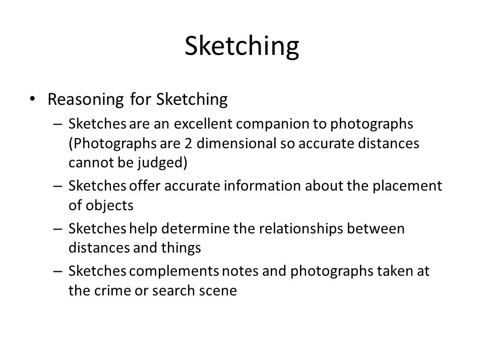 Sketching Reasoning for Sketching – Sketches are an excellent companion to photographs (Photographs are 2 dimensional so accurate distances cannot be judged) – Sketches offer accurate information about the placement of objects – Sketches help determine the relationships between distances and things – Sketches complements notes and photographs taken at the crime or search scene