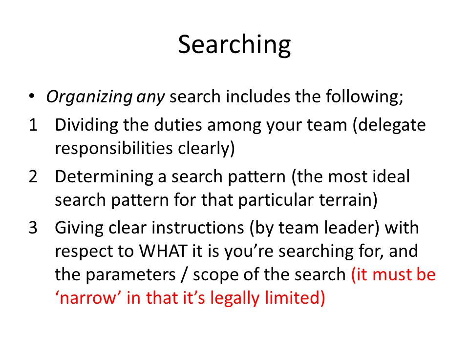 Searching Organizing any search includes the following; 1Dividing the duties among your team (delegate responsibilities clearly) 2Determining a search pattern (the most ideal search pattern for that particular terrain) 3Giving clear instructions (by team leader) with respect to WHAT it is youre searching for, and the parameters / scope of the search (it must be narrow in that its legally limited)
