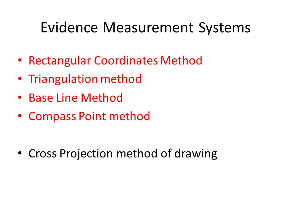 Evidence Measurement Systems Rectangular Coordinates Method Triangulation method Base Line Method Compass Point method Cross Projection method of draw