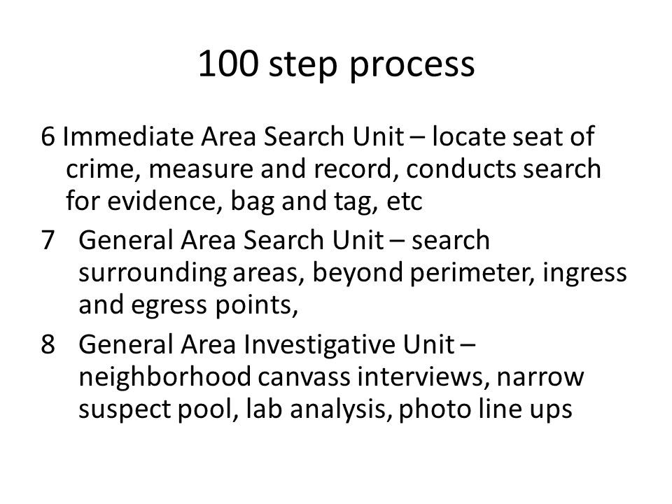 100 step process 6 Immediate Area Search Unit – locate seat of crime, measure and record, conducts search for evidence, bag and tag, etc 7General Area