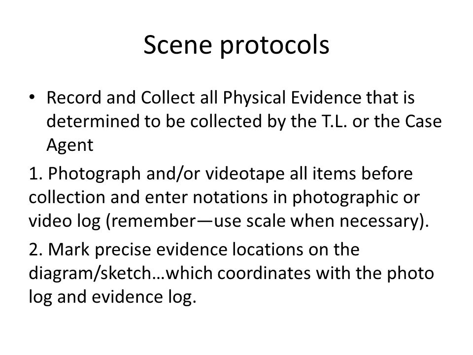 Scene protocols Record and Collect all Physical Evidence that is determined to be collected by the T.L. or the Case Agent 1. Photograph and/or videota