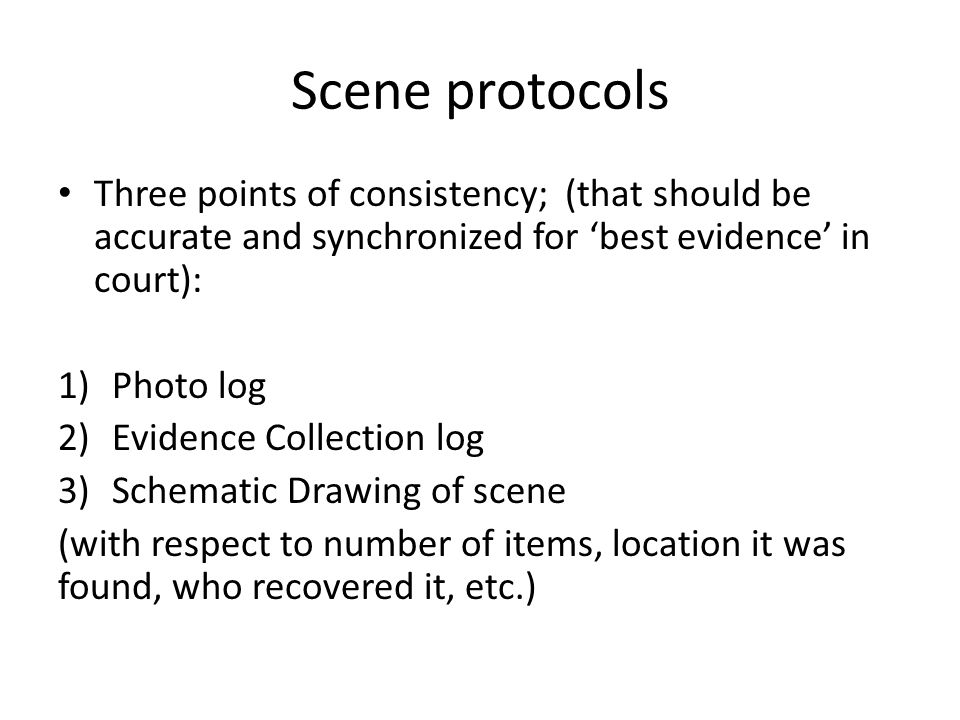 Scene protocols Three points of consistency; (that should be accurate and synchronized for best evidence in court): 1)Photo log 2)Evidence Collection