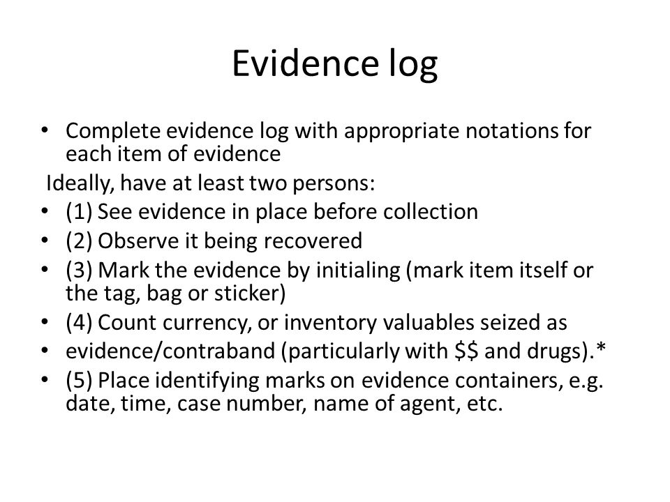 Evidence log Complete evidence log with appropriate notations for each item of evidence Ideally, have at least two persons: (1) See evidence in place before collection (2) Observe it being recovered (3) Mark the evidence by initialing (mark item itself or the tag, bag or sticker) (4) Count currency, or inventory valuables seized as evidence/contraband (particularly with $$ and drugs).* (5) Place identifying marks on evidence containers, e.g.