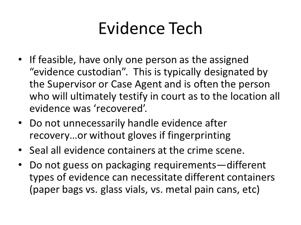 Evidence Tech If feasible, have only one person as the assigned evidence custodian. This is typically designated by the Supervisor or Case Agent and i