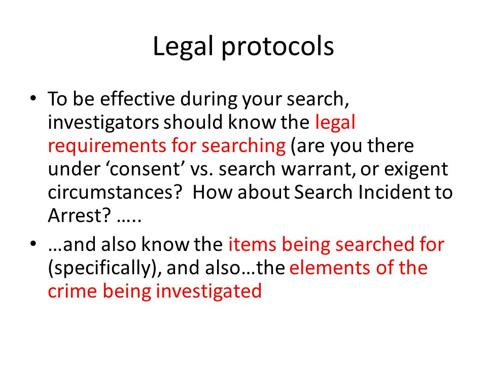 Legal protocols To be effective during your search, investigators should know the legal requirements for searching (are you there under consent vs.