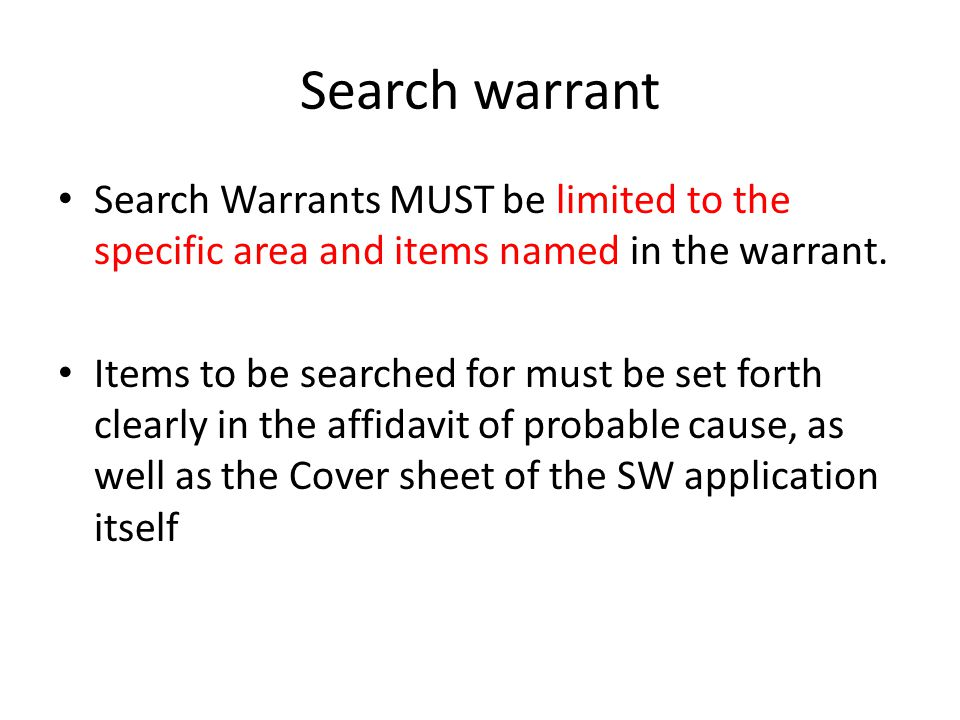 Search warrant Search Warrants MUST be limited to the specific area and items named in the warrant. Items to be searched for must be set forth clearly
