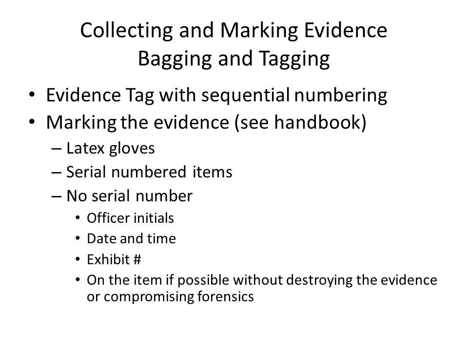 Collecting and Marking Evidence Bagging and Tagging Evidence Tag with sequential numbering Marking the evidence (see handbook) – Latex gloves – Serial numbered items – No serial number Officer initials Date and time Exhibit # On the item if possible without destroying the evidence or compromising forensics