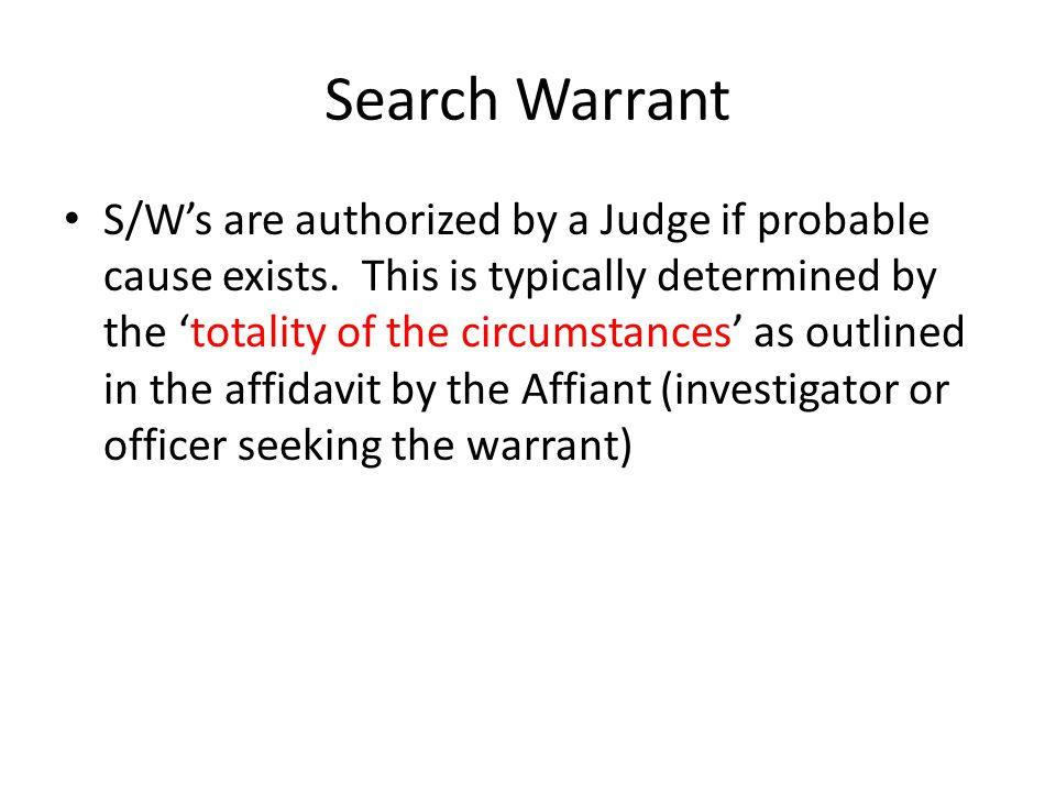 Search Warrant S/Ws are authorized by a Judge if probable cause exists. This is typically determined by the totality of the circumstances as outlined