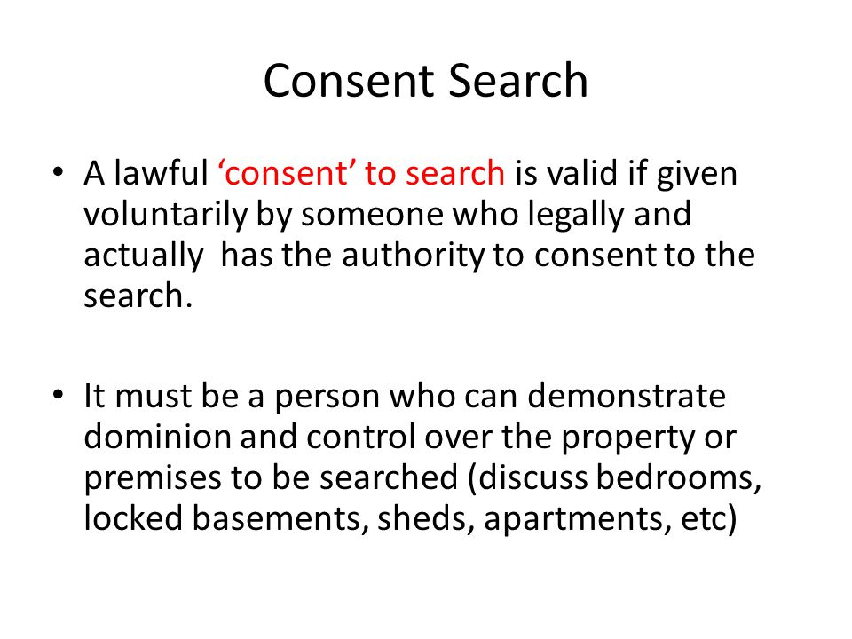Consent Search A lawful consent to search is valid if given voluntarily by someone who legally and actually has the authority to consent to the search.