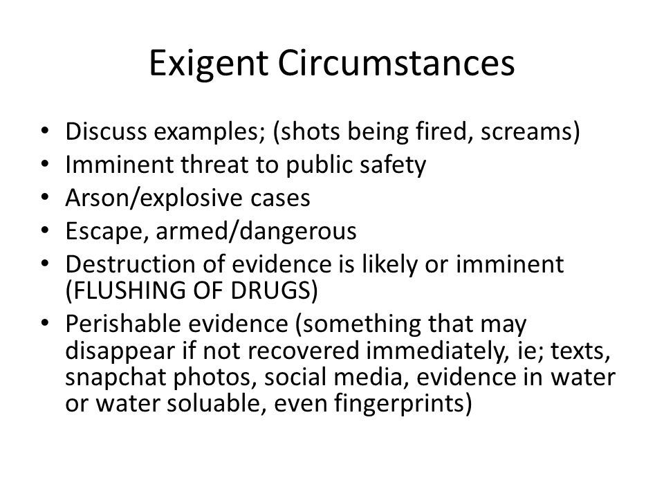 Exigent Circumstances Discuss examples; (shots being fired, screams) Imminent threat to public safety Arson/explosive cases Escape, armed/dangerous Destruction of evidence is likely or imminent (FLUSHING OF DRUGS) Perishable evidence (something that may disappear if not recovered immediately, ie; texts, snapchat photos, social media, evidence in water or water soluable, even fingerprints)