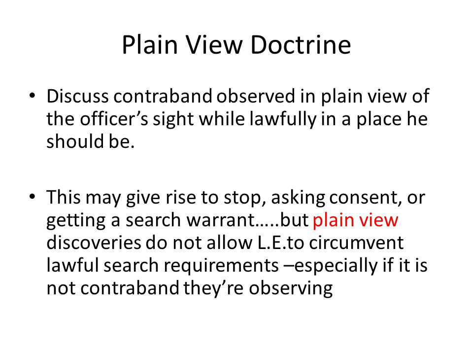 Plain View Doctrine Discuss contraband observed in plain view of the officers sight while lawfully in a place he should be.