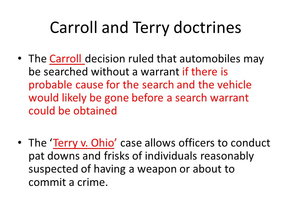 Carroll and Terry doctrines The Carroll decision ruled that automobiles may be searched without a warrant if there is probable cause for the search and the vehicle would likely be gone before a search warrant could be obtained The Terry v.
