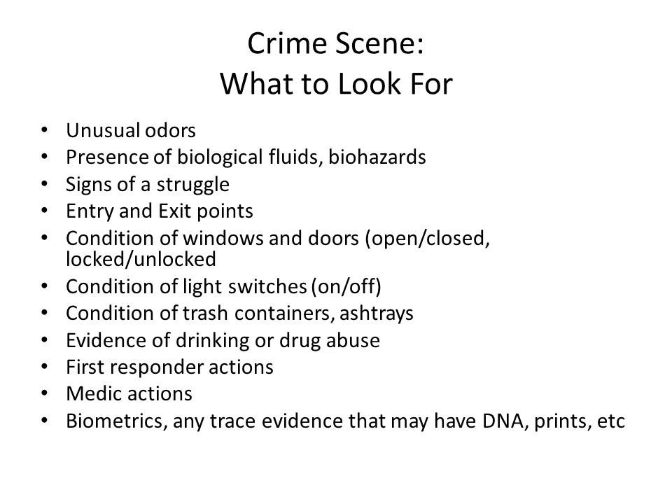 Crime Scene: What to Look For Unusual odors Presence of biological fluids, biohazards Signs of a struggle Entry and Exit points Condition of windows and doors (open/closed, locked/unlocked Condition of light switches (on/off) Condition of trash containers, ashtrays Evidence of drinking or drug abuse First responder actions Medic actions Biometrics, any trace evidence that may have DNA, prints, etc