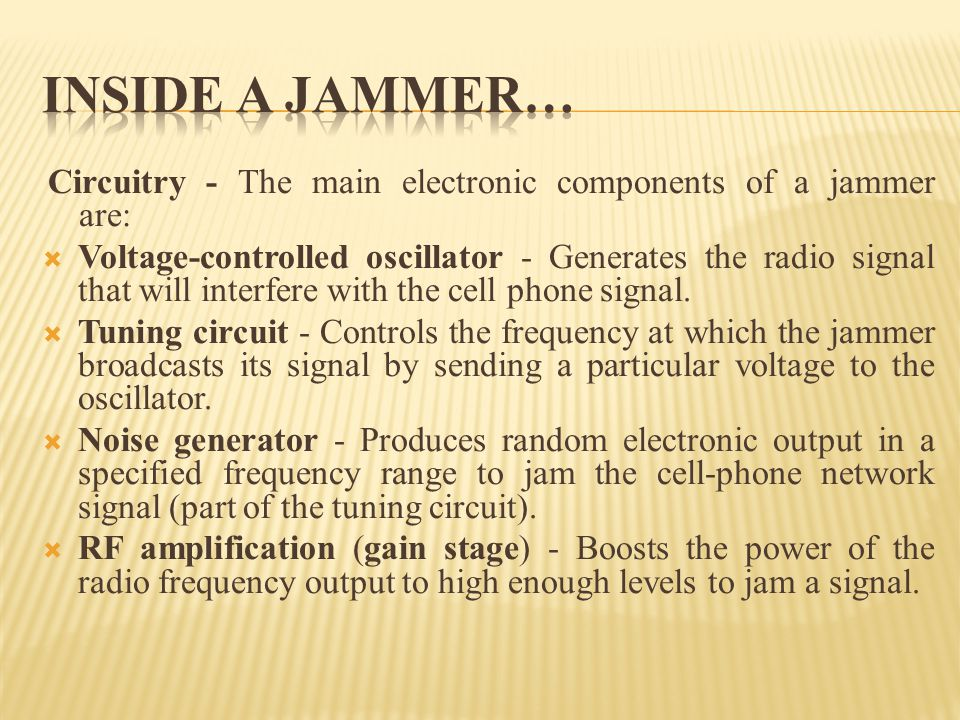 Circuitry - The main electronic components of a jammer are: Voltage-controlled oscillator - Generates the radio signal that will interfere with the ce