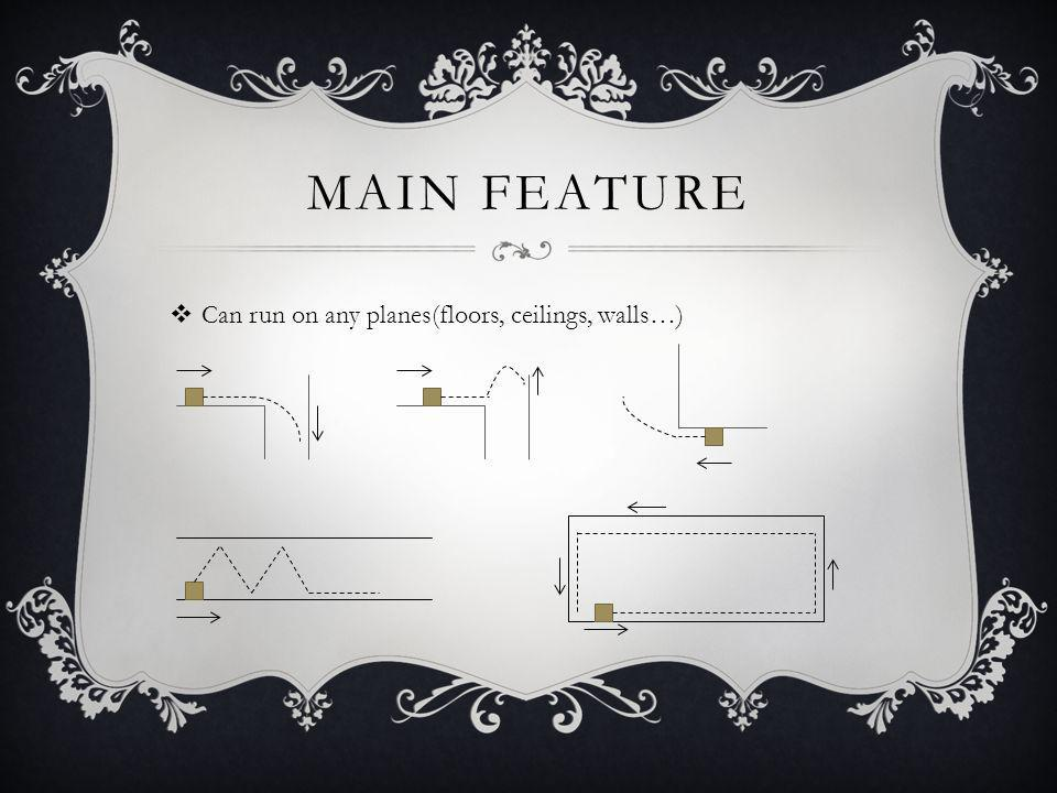 MAIN FEATURE Can run on any planes(floors, ceilings, walls…)