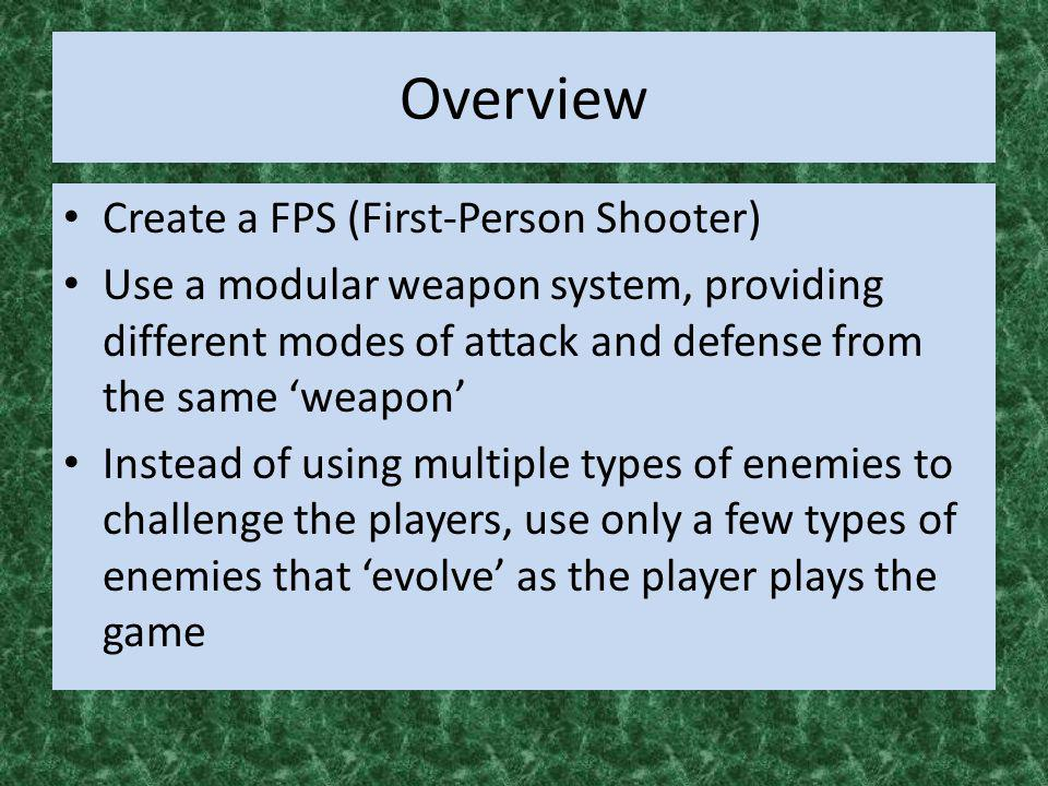 Overview Create a FPS (First-Person Shooter) Use a modular weapon system, providing different modes of attack and defense from the same weapon Instead
