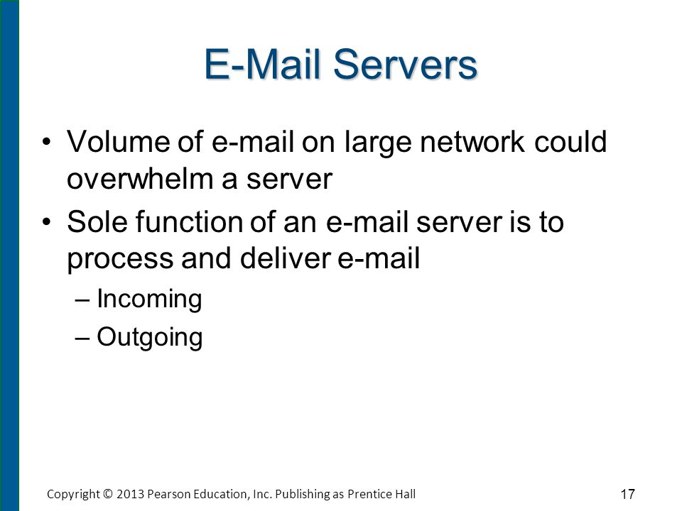 E-Mail Servers Volume of e-mail on large network could overwhelm a server Sole function of an e-mail server is to process and deliver e-mail – –Incomi