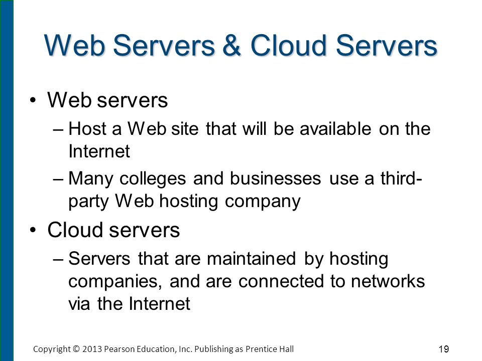 Web Servers & Cloud Servers Web servers – –Host a Web site that will be available on the Internet – –Many colleges and businesses use a third- party W