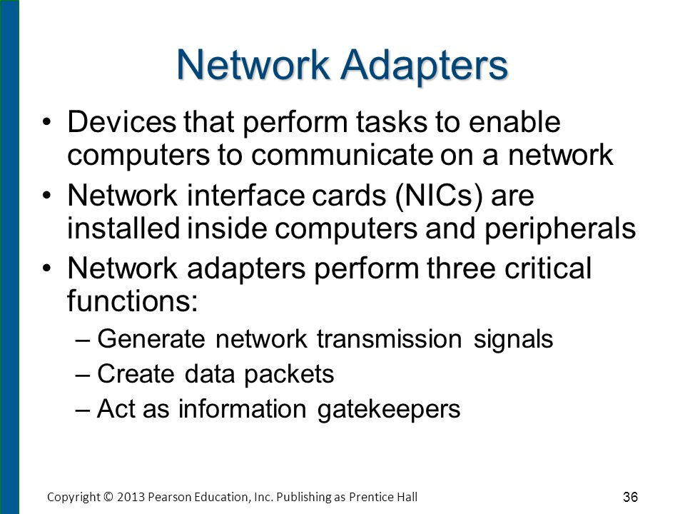 Network Adapters Devices that perform tasks to enable computers to communicate on a network Network interface cards (NICs) are installed inside comput