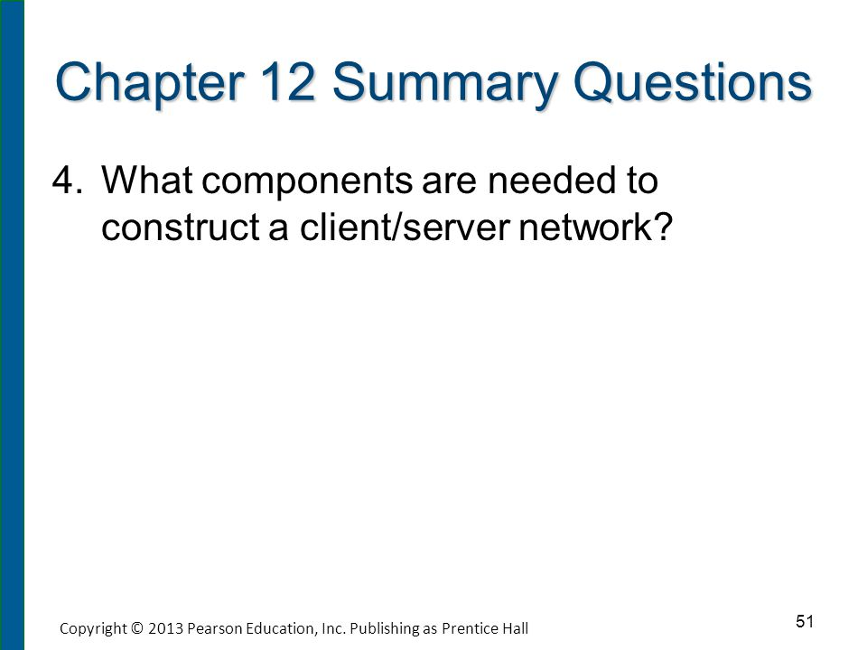 Chapter 12 Summary Questions 4. 4.What components are needed to construct a client/server network? 51 Copyright © 2013 Pearson Education, Inc. Publish
