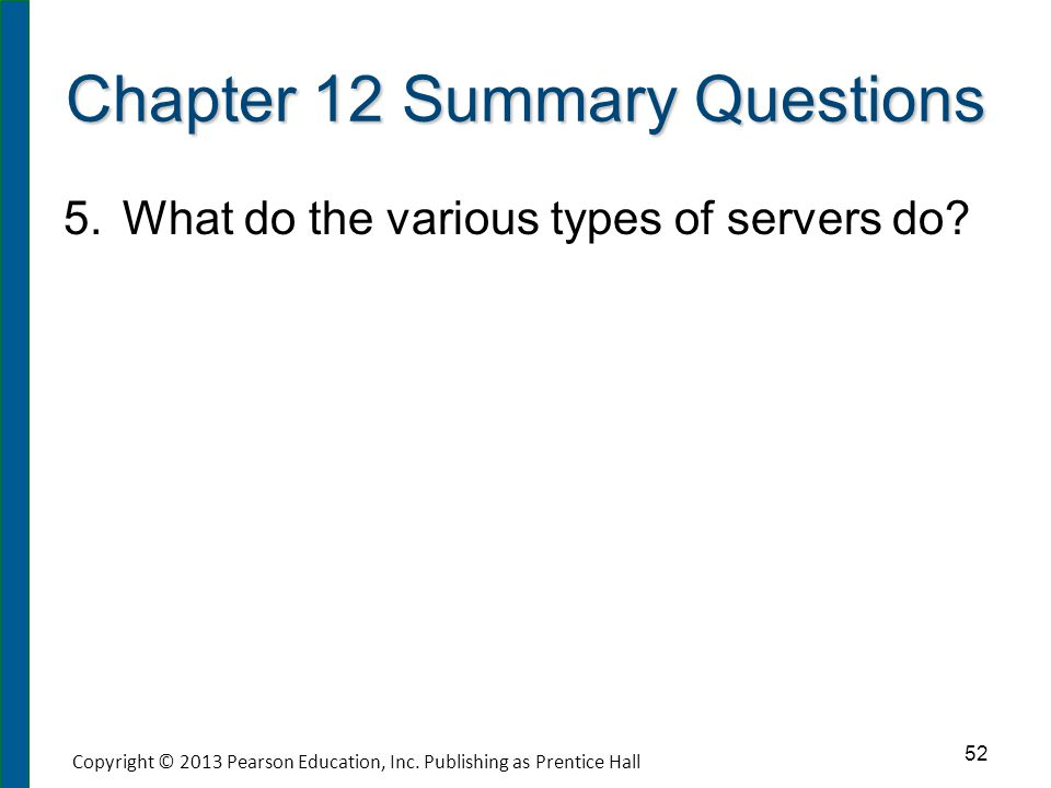 Chapter 12 Summary Questions 5. 5.What do the various types of servers do? 52 Copyright © 2013 Pearson Education, Inc. Publishing as Prentice Hall