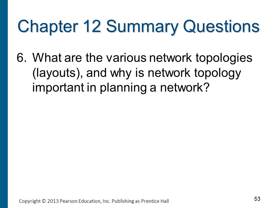 Chapter 12 Summary Questions 6. 6.What are the various network topologies (layouts), and why is network topology important in planning a network? 53 C