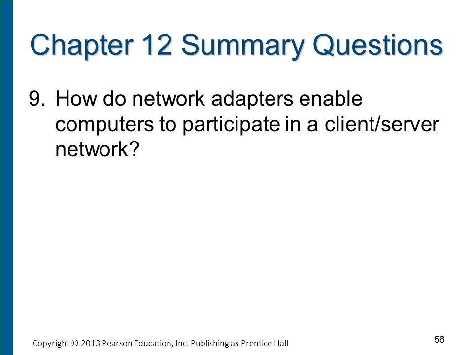Chapter 12 Summary Questions 9. 9.How do network adapters enable computers to participate in a client/server network? 56 Copyright © 2013 Pearson Educ