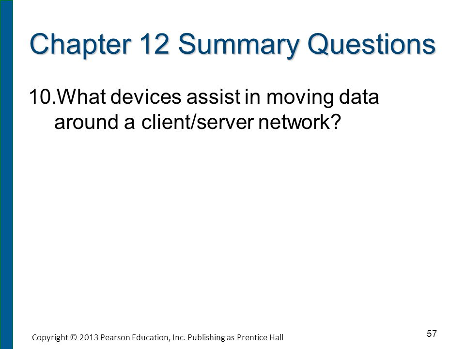 Chapter 12 Summary Questions 10. 10.What devices assist in moving data around a client/server network? 57 Copyright © 2013 Pearson Education, Inc. Pub