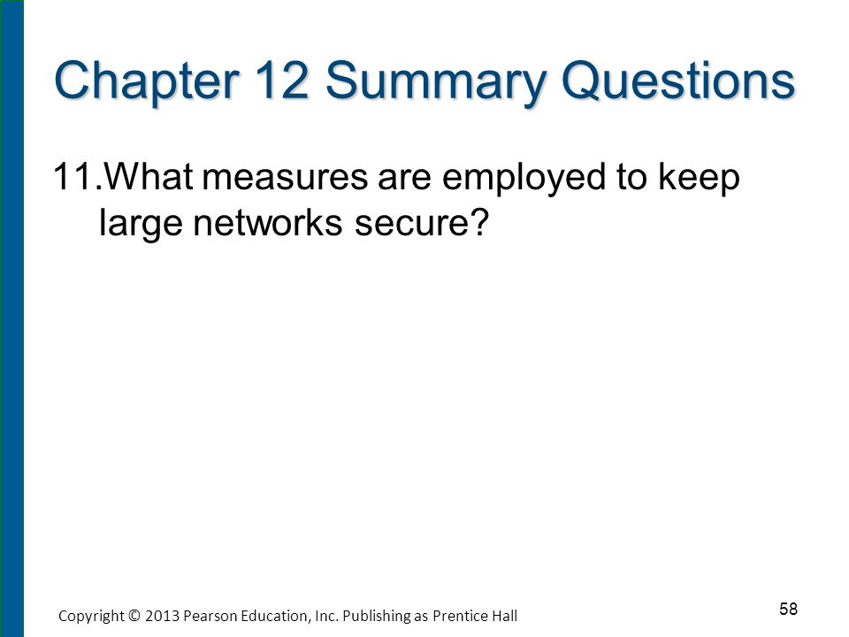 Chapter 12 Summary Questions 11. 11.What measures are employed to keep large networks secure? 58 Copyright © 2013 Pearson Education, Inc. Publishing a