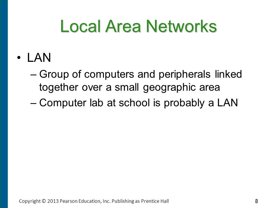 Local Area Networks LAN – –Group of computers and peripherals linked together over a small geographic area – –Computer lab at school is probably a LAN
