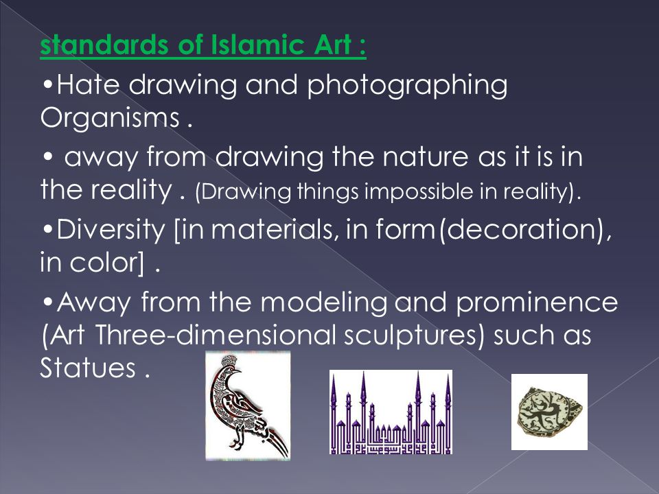 standards of Islamic Art : Hate drawing and photographing Organisms. away from drawing the nature as it is in the reality. (Drawing things impossible